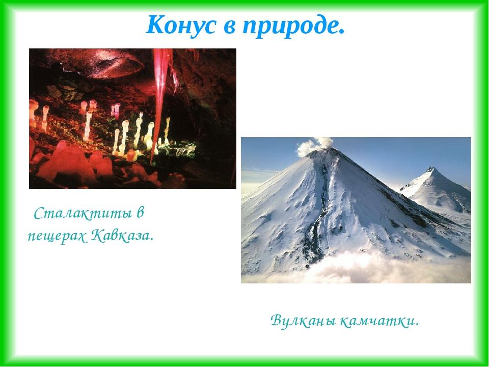 Конус в природе. Сталактиты в пещерах Кавказа. Вулканы камчатки.