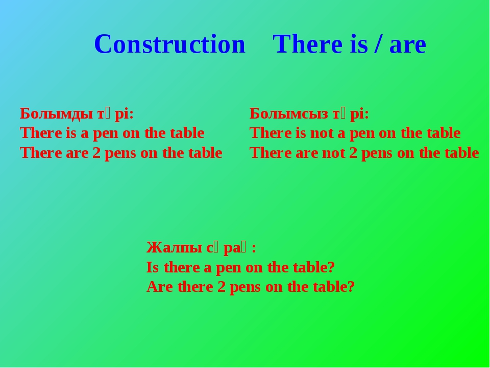 Construction There is / are Болымды түрі: There is a pen on the table There a...