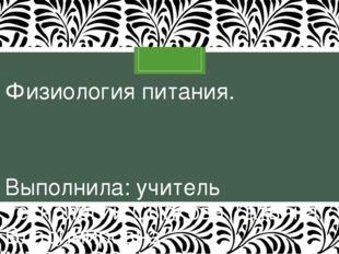 Физиология питания. Выполнила: учитель технологии Сыпкова Татьяна Владимировн