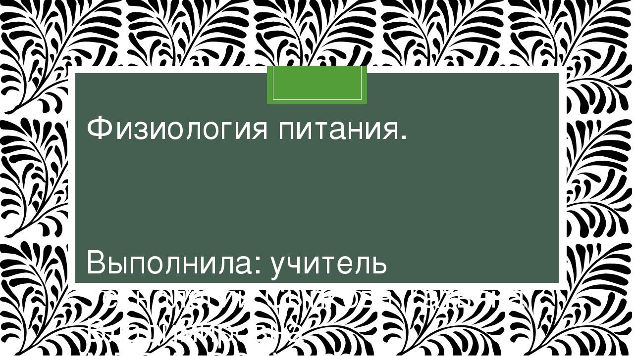 Физиология питания. Выполнила: учитель технологии Сыпкова Татьяна Владимировн...