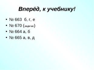 Вперёд, к учебнику! № 663 б, г, е № 670 (ЗАДАЧА!) № 664 а, б № 665 а, в, д
