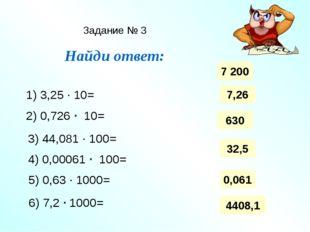 Задание № 3 Найди ответ: 1) 3,25 ∙ 10= 2) 0,726 ∙ 10= 3) 44,081 ∙ 100= 4) 0,0