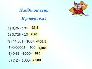 Найди ответ: Проверяем! 1) 3,25 ∙ 10= 2) 0,726 ∙ 10= 3) 44,081 ∙ 100= 4) 0,00