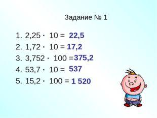 Задание № 1 2,25 ∙ 10 = 1,72 ∙ 10 = 3,752 ∙ 100 = 53,7 ∙ 10 = 15,2 ∙ 100 = 22