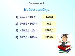 Задание № 2 Найди ошибку: 12,73 ∙ 10 = 0,069 ∙ 100 = 458,41 ∙ 10 = 927,5 ∙ 10