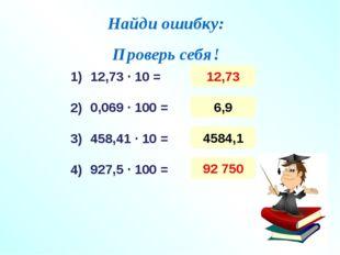 Найди ошибку: Проверь себя! 12,73 ∙ 10 = 0,069 ∙ 100 = 458,41 ∙ 10 = 927,5 ∙