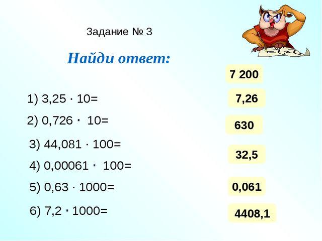Задание № 3 Найди ответ: 1) 3,25 ∙ 10= 2) 0,726 ∙ 10= 3) 44,081 ∙ 100= 4) 0,0...