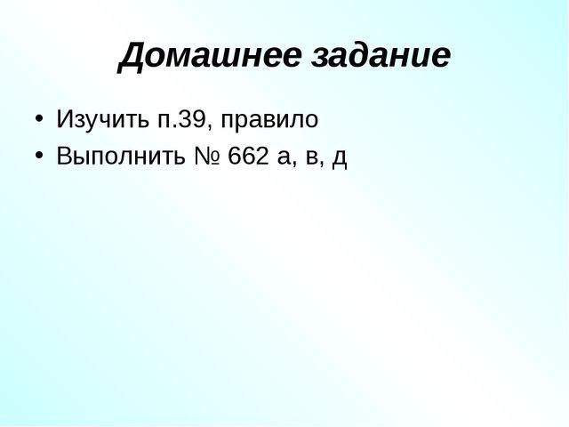 Домашнее задание Изучить п.39, правило Выполнить № 662 а, в, д