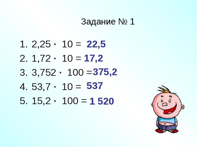Задание № 1 2,25 ∙ 10 = 1,72 ∙ 10 = 3,752 ∙ 100 = 53,7 ∙ 10 = 15,2 ∙ 100 = 22...