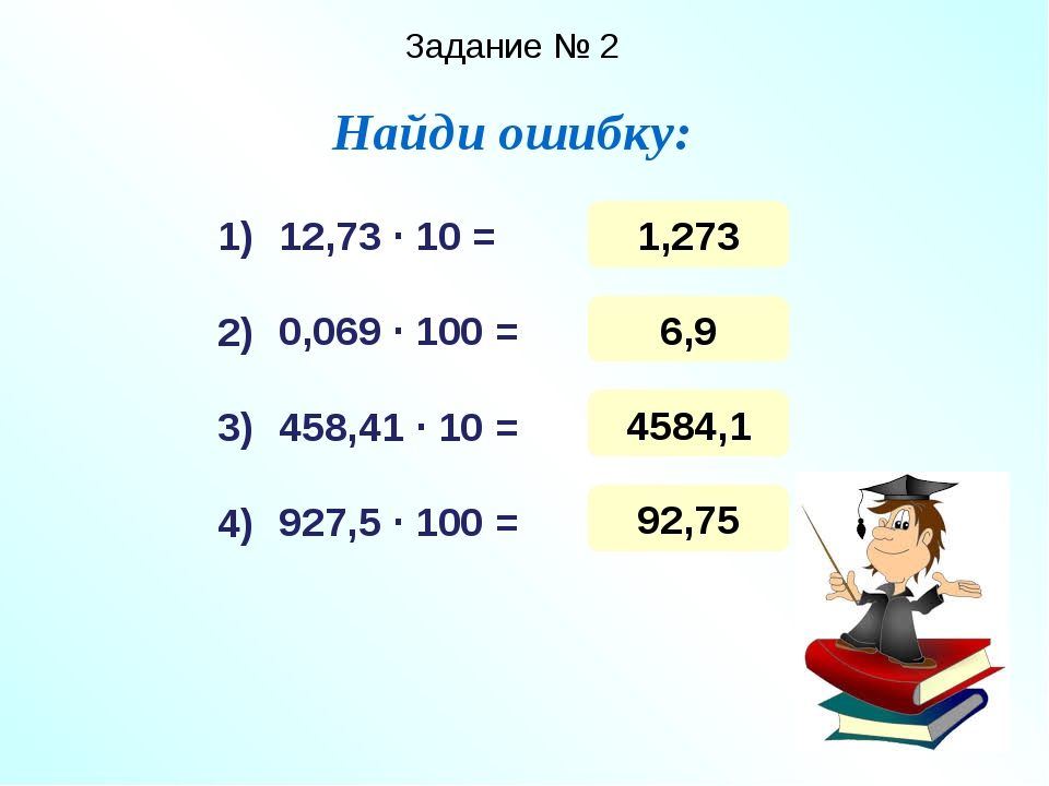 Задание № 2 Найди ошибку: 12,73 ∙ 10 = 0,069 ∙ 100 = 458,41 ∙ 10 = 927,5 ∙ 10...