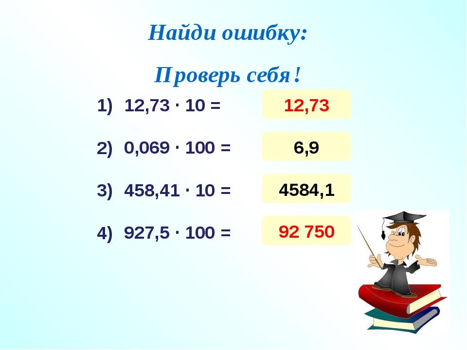 Найди ошибку: Проверь себя! 12,73 ∙ 10 = 0,069 ∙ 100 = 458,41 ∙ 10 = 927,5 ∙...