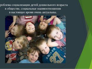 Проблема социализации детей дошкольного возраста в обществе, социальные взаим