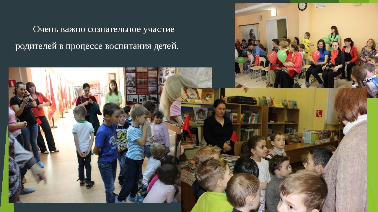Очень важно сознательное участие родителей в процессе воспитания детей.