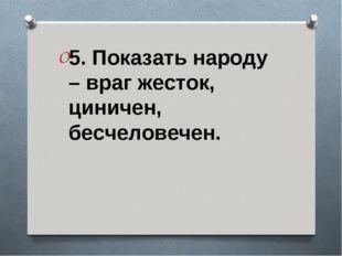 5. Показать народу – враг жесток, циничен, бесчеловечен.