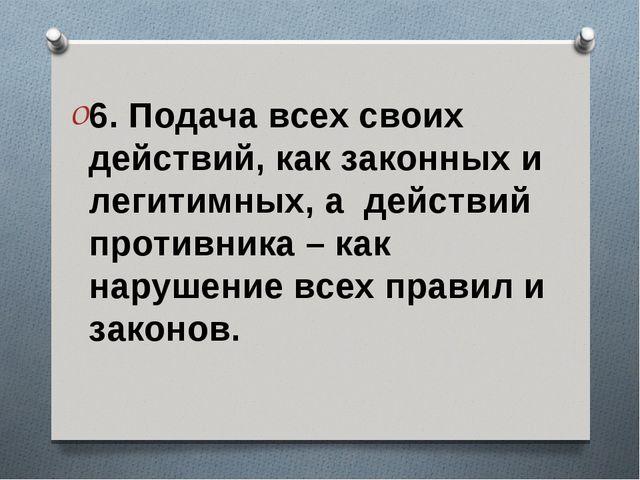 6. Подача всех своих действий, как законных и легитимных, а действий противни...