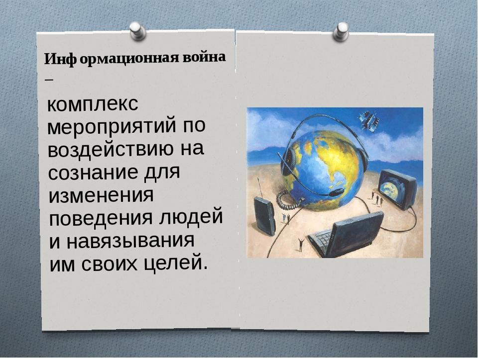 Информационная война – комплекс мероприятий по воздействию на сознание для из...