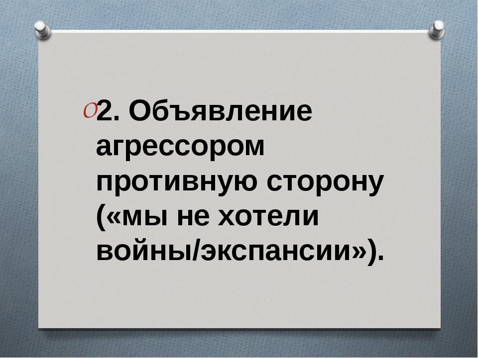 2. Объявление агрессором противную сторону («мы не хотели войны/экспансии»).