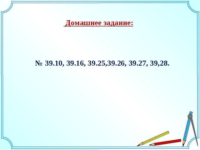 Домашнее задание: № 39.10, 39.16, 39.25,39.26, 39.27, 39,28.