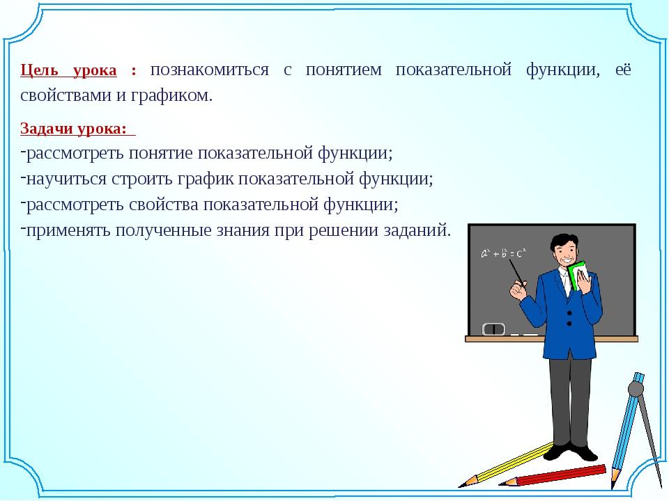 Цель урока : познакомиться с понятием показательной функции, её свойствами и...