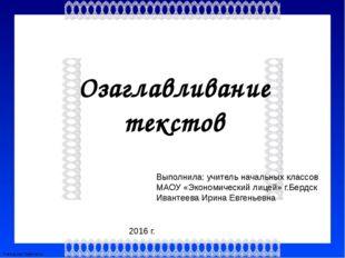 Озаглавливание текстов Выполнила: учитель начальных классов МАОУ «Экономическ