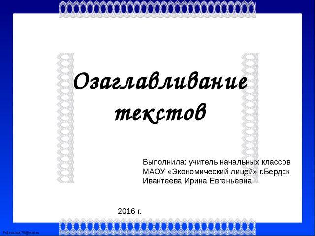 Озаглавливание текстов Выполнила: учитель начальных классов МАОУ «Экономическ...