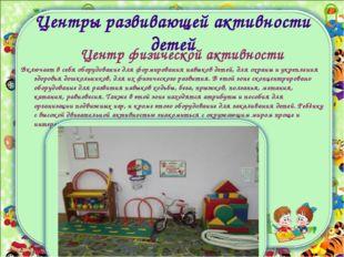 Центры развивающей активности детей Центр физической активности Включает в се