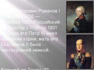 Павел Петрович Романов I 1октября1756— 24марта1801. Российский императо
