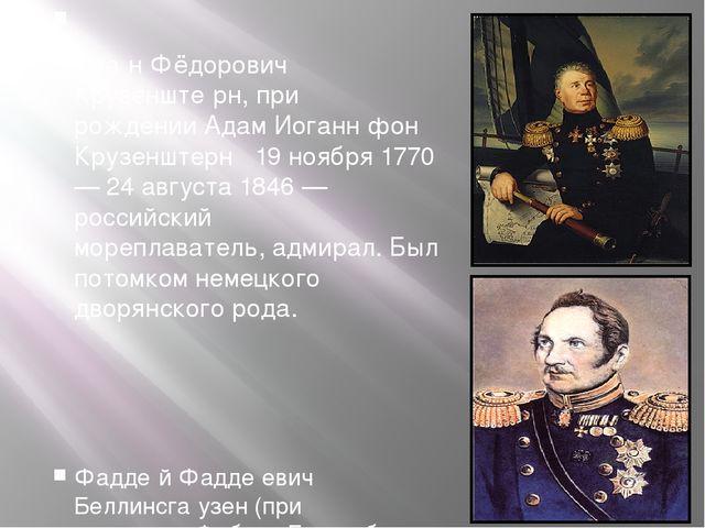  Ива́н Фёдорович Крузенште́рн, при рожденииАдам Иоганн фон Крузенштерн1...