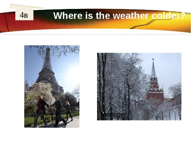Where is the weather colder? 4в London Washington	 Paris	 Moscow	 LOGO