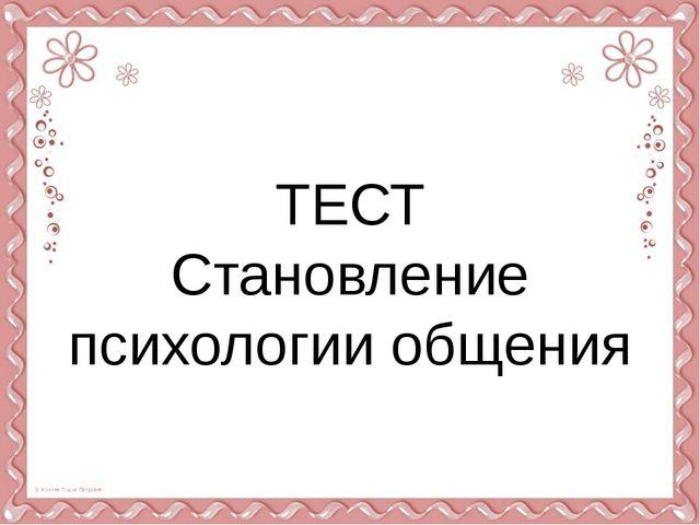 ТЕСТ Становление психологии общения