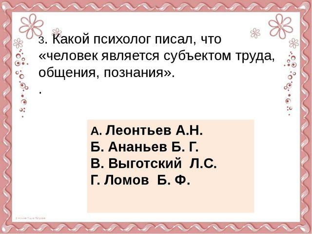3. Какой психолог писал, что «человек является субъектом труда, общения, позн...