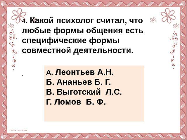4. Какой психолог считал, что любые формы общения есть специфические формы с...