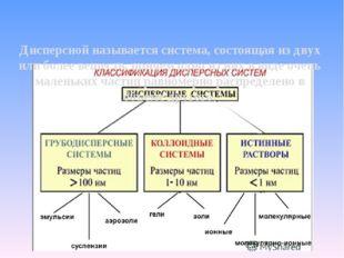 Дисперсной называется система, состоящая из двух или более веществ, причем од