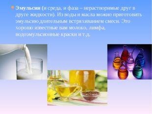 Эмульсии (и среда, и фаза – нерастворимые друг в друге жидкости). Из воды и м