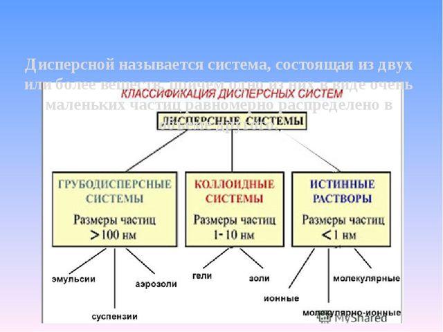 Дисперсной называется система, состоящая из двух или более веществ, причем од...