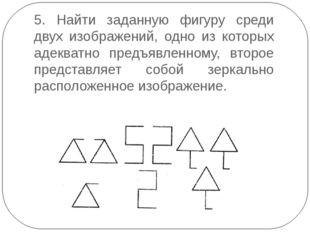 5. Найти заданную фигуру среди двух изображений, одно из которых адекватно пр