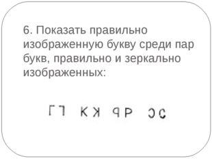 6. Показать правильно изображенную букву среди пар букв, правильно и зеркальн