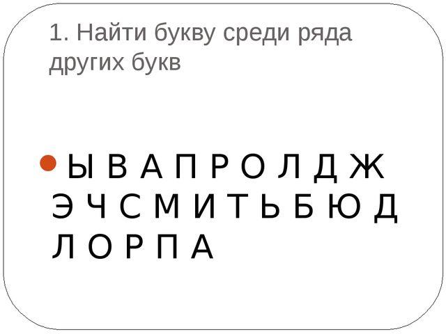 1. Найти букву среди ряда других букв Ы В А П Р О Л Д Ж Э Ч С М И Т Ь Б Ю Д Л...