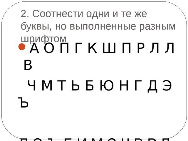 2. Соотнести одни и те же буквы, но выполненные разным шрифтом А О П Г К Ш П...