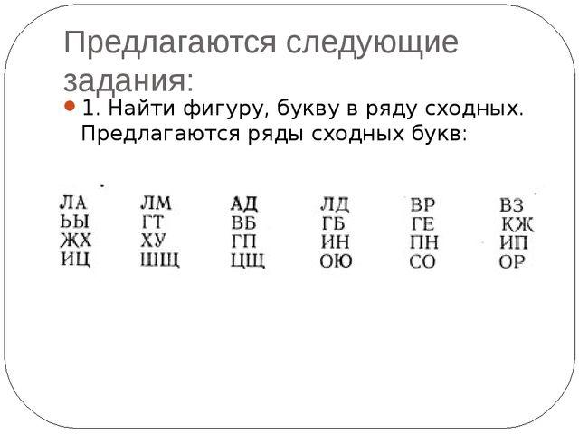 Предлагаются следующие задания: 1. Найти фигуру, букву в ряду сходных. Предла...