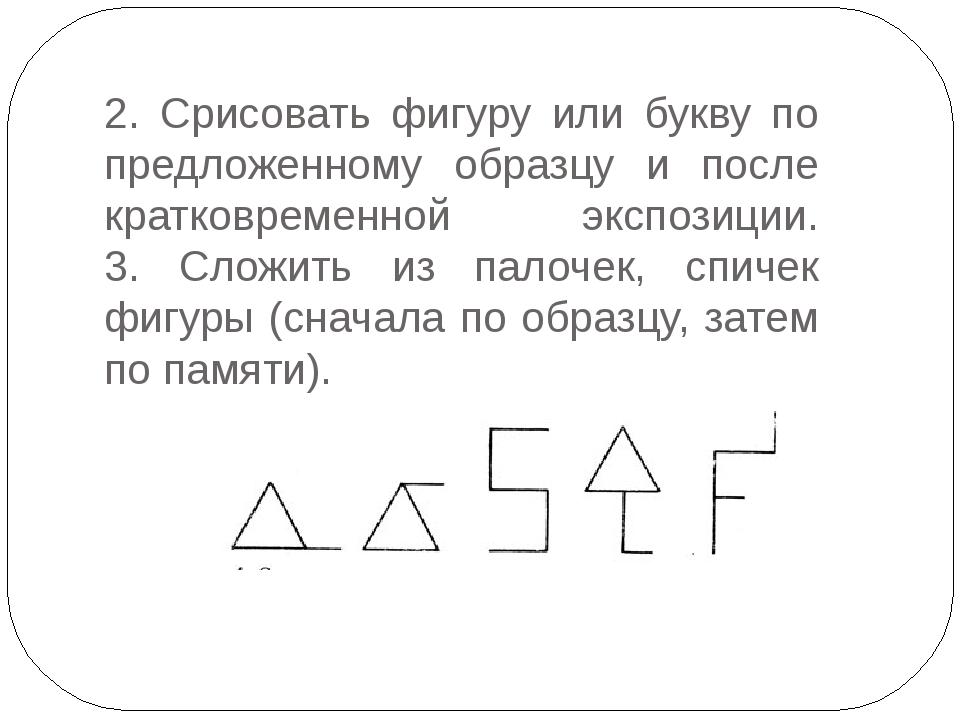 2. Срисовать фигуру или букву по предложенному образцу и после кратковременно...