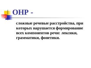 ОНР - сложные речевые расстройства, при которых нарушается формирование всех