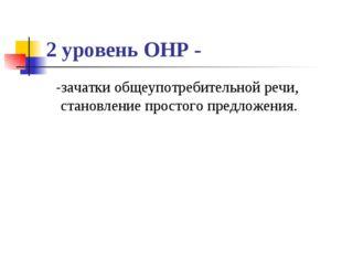 2 уровень ОНР - -зачатки общеупотребительной речи, становление простого предл