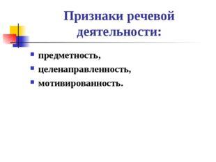 Признаки речевой деятельности: предметность, целенаправленность, мотивированн