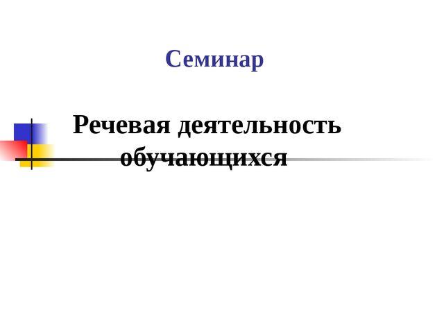 Семинар Речевая деятельность обучающихся