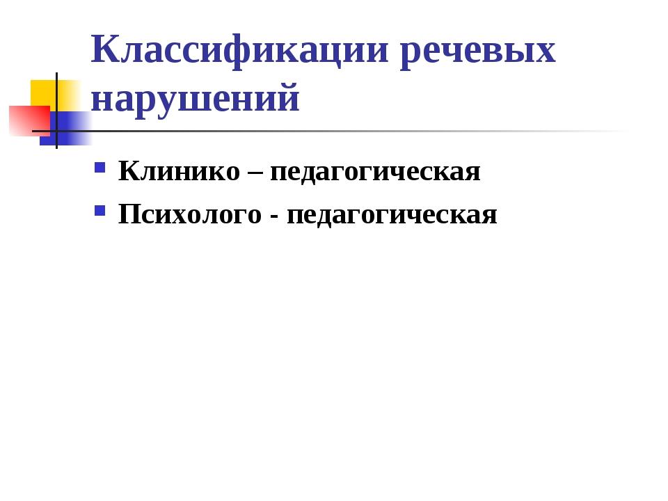Классификации речевых нарушений Клинико – педагогическая Психолого - педагоги...