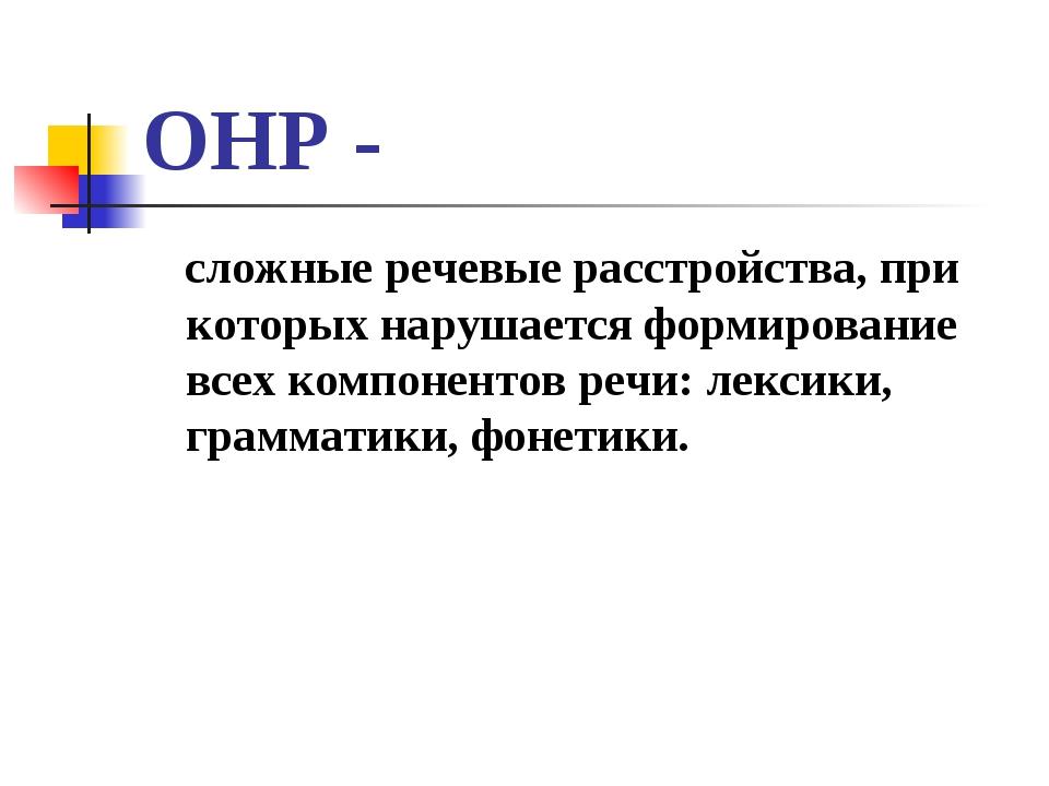 ОНР - сложные речевые расстройства, при которых нарушается формирование всех...