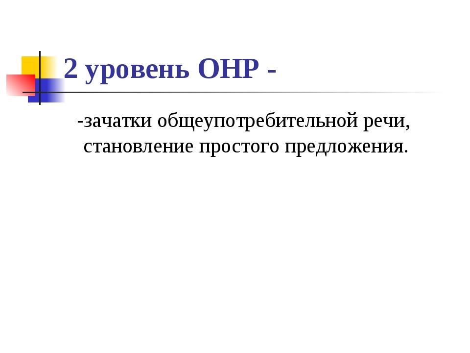 2 уровень ОНР - -зачатки общеупотребительной речи, становление простого предл...