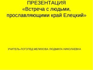 ПРЕЗЕНТАЦИЯ «Встреча с людьми, прославляющими край Елецкий» УЧИТЕЛЬ-ЛОГОПЕД М