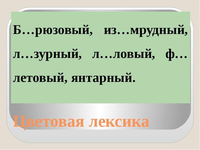 Цветовая лексика Б…рюзовый, из…мрудный, л…зурный, л…ловый, ф…летовый, янтарный.
